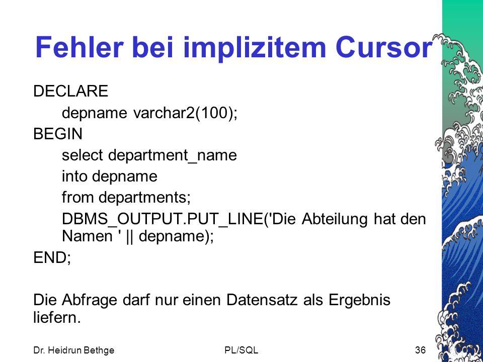 Dr. Heidrun BethgePL/SQL36 Fehler bei implizitem Cursor DECLARE depname varchar2(100); BEGIN select department_name into depname from departments; DBM