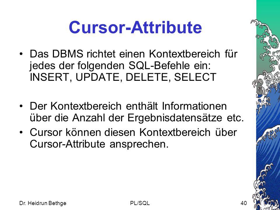 Dr. Heidrun BethgePL/SQL40 Cursor-Attribute Das DBMS richtet einen Kontextbereich für jedes der folgenden SQL-Befehle ein: INSERT, UPDATE, DELETE, SEL