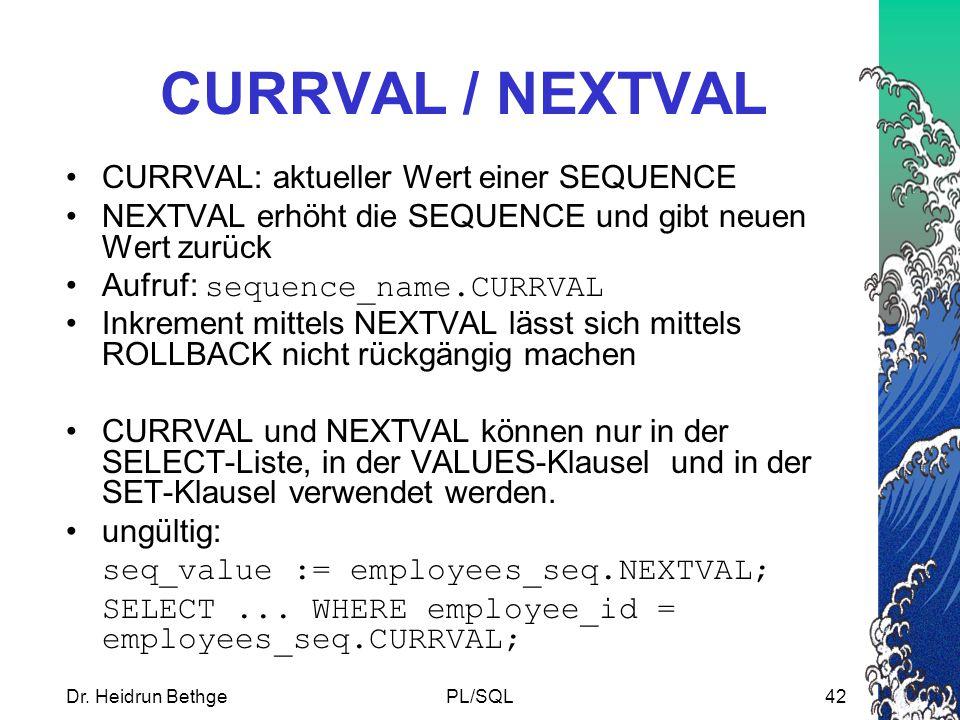 Dr. Heidrun BethgePL/SQL42 CURRVAL / NEXTVAL CURRVAL: aktueller Wert einer SEQUENCE NEXTVAL erhöht die SEQUENCE und gibt neuen Wert zurück Aufruf: seq
