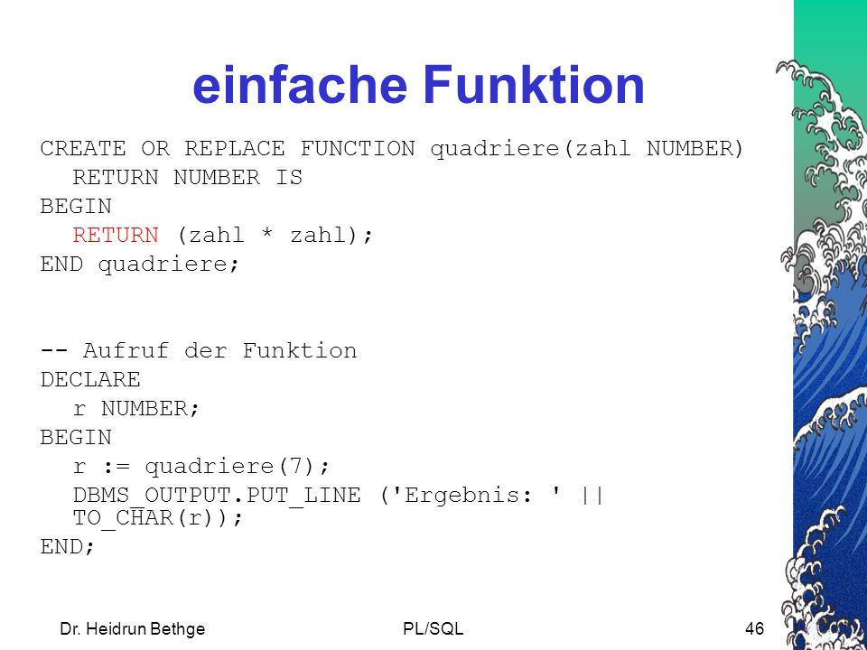 Dr. Heidrun BethgePL/SQL46 einfache Funktion CREATE OR REPLACE FUNCTION quadriere(zahl NUMBER) RETURN NUMBER IS BEGIN RETURN (zahl * zahl); END quadri