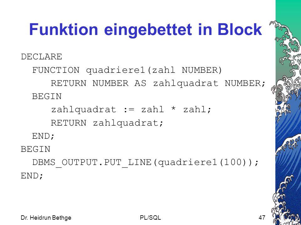 Dr. Heidrun BethgePL/SQL47 Funktion eingebettet in Block DECLARE FUNCTION quadriere1(zahl NUMBER) RETURN NUMBER AS zahlquadrat NUMBER; BEGIN zahlquadr
