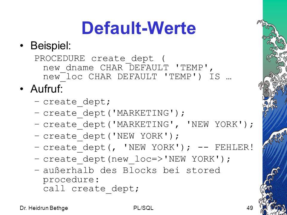 Dr. Heidrun BethgePL/SQL49 Default-Werte Beispiel: PROCEDURE create_dept ( new_dname CHAR DEFAULT 'TEMP', new_loc CHAR DEFAULT 'TEMP') IS … Aufruf: –c