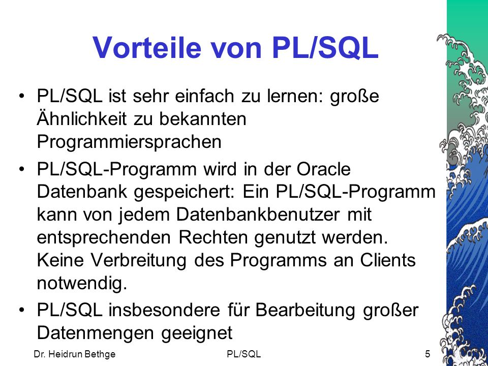 Dr. Heidrun BethgePL/SQL5 Vorteile von PL/SQL PL/SQL ist sehr einfach zu lernen: große Ähnlichkeit zu bekannten Programmiersprachen PL/SQL-Programm wi