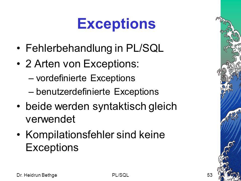 Dr. Heidrun BethgePL/SQL53 Exceptions Fehlerbehandlung in PL/SQL 2 Arten von Exceptions: –vordefinierte Exceptions –benutzerdefinierte Exceptions beid