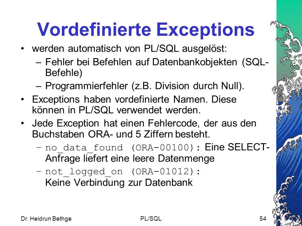 Dr. Heidrun BethgePL/SQL54 Vordefinierte Exceptions werden automatisch von PL/SQL ausgelöst: –Fehler bei Befehlen auf Datenbankobjekten (SQL- Befehle)