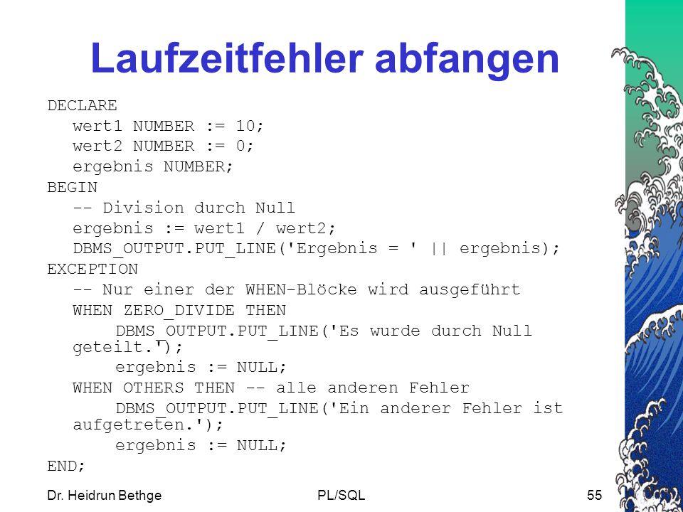 Dr. Heidrun BethgePL/SQL55 Laufzeitfehler abfangen DECLARE wert1 NUMBER := 10; wert2 NUMBER := 0; ergebnis NUMBER; BEGIN -- Division durch Null ergebn