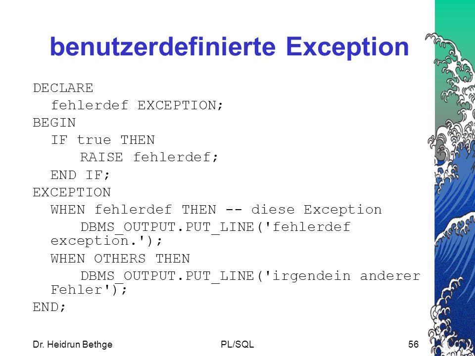 Dr. Heidrun BethgePL/SQL56 benutzerdefinierte Exception DECLARE fehlerdef EXCEPTION; BEGIN IF true THEN RAISE fehlerdef; END IF; EXCEPTION WHEN fehler