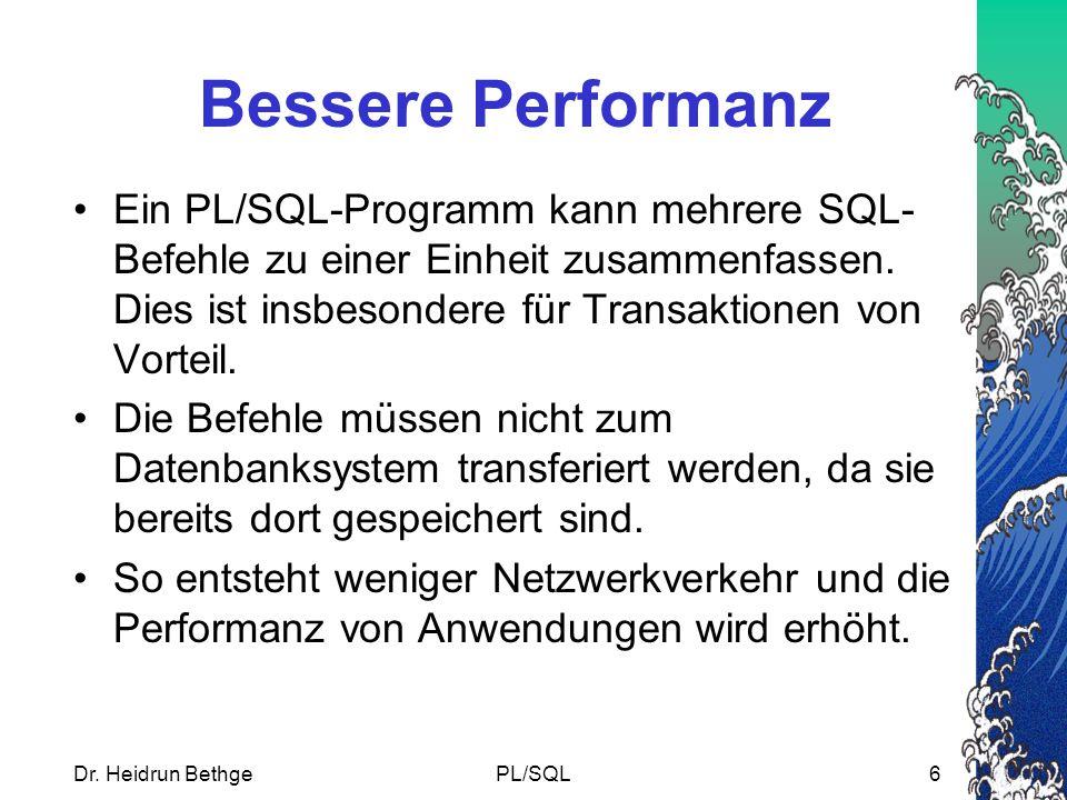 Dr. Heidrun BethgePL/SQL6 Bessere Performanz Ein PL/SQL-Programm kann mehrere SQL- Befehle zu einer Einheit zusammenfassen. Dies ist insbesondere für