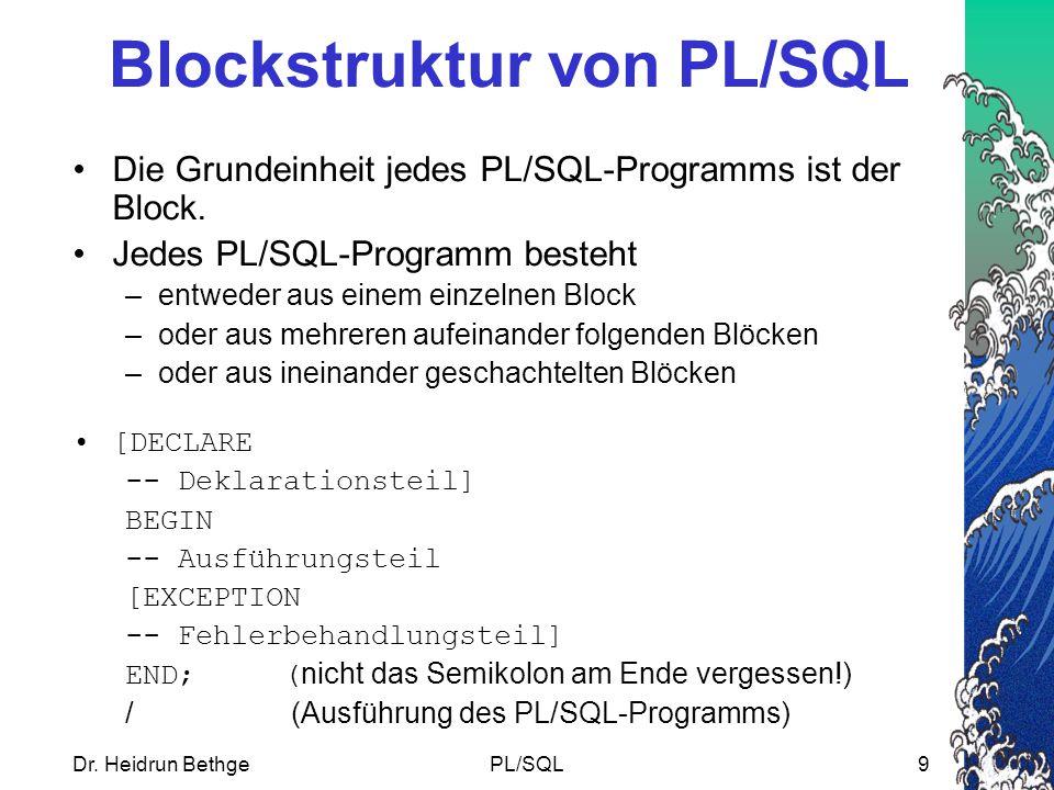Dr. Heidrun BethgePL/SQL9 Blockstruktur von PL/SQL Die Grundeinheit jedes PL/SQL-Programms ist der Block. Jedes PL/SQL-Programm besteht –entweder aus