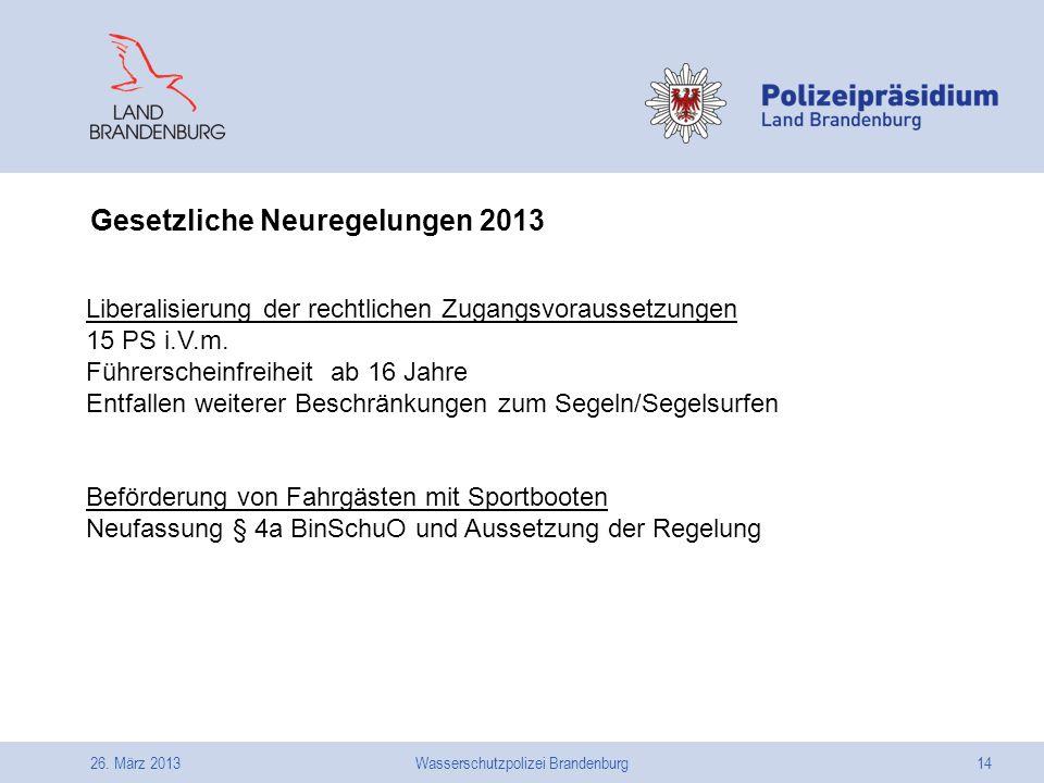 26. März 2013Wasserschutzpolizei Brandenburg14 Gesetzliche Neuregelungen 2013 Liberalisierung der rechtlichen Zugangsvoraussetzungen 15 PS i.V.m. Führ