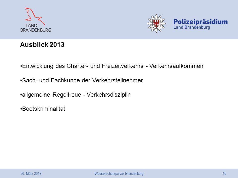 26. März 2013Wasserschutzpolizei Brandenburg15 Ausblick 2013 Entwicklung des Charter- und Freizeitverkehrs - Verkehrsaufkommen Sach- und Fachkunde der