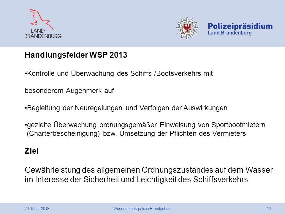 26. März 2013Wasserschutzpolizei Brandenburg16 Handlungsfelder WSP 2013 Kontrolle und Überwachung des Schiffs-/Bootsverkehrs mit besonderem Augenmerk