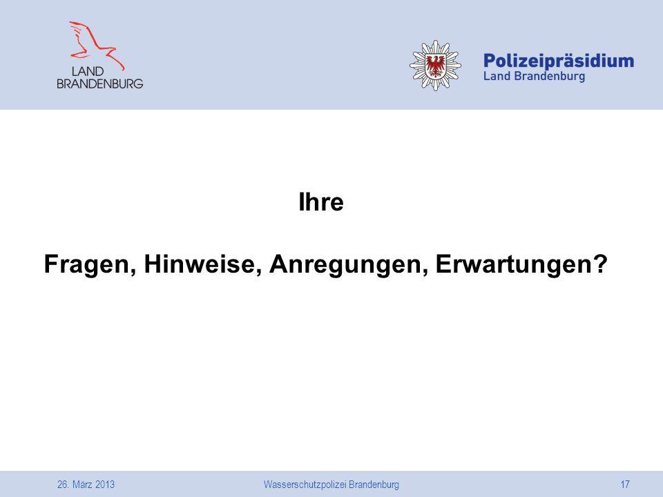 26. März 2013Wasserschutzpolizei Brandenburg17 Ihre Fragen, Hinweise, Anregungen, Erwartungen?