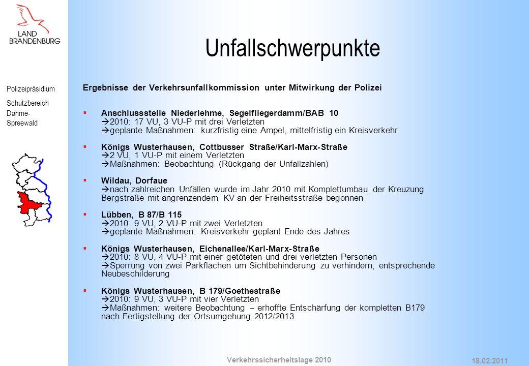 Polizeipräsidium Schutzbereich Dahme- Spreewald Verkehrssicherheitslage 2010 18.02.2011 Unfallschwerpunkte Ergebnisse der Verkehrsunfallkommission unter Mitwirkung der Polizei  Anschlussstelle Niederlehme, Segelfliegerdamm/BAB 10  2010: 17 VU, 3 VU-P mit drei Verletzten  geplante Maßnahmen: kurzfristig eine Ampel, mittelfristig ein Kreisverkehr  Königs Wusterhausen, Cottbusser Straße/Karl-Marx-Straße  2 VU, 1 VU-P mit einem Verletzten  Maßnahmen: Beobachtung (Rückgang der Unfallzahlen)  Wildau, Dorfaue  nach zahlreichen Unfällen wurde im Jahr 2010 mit Komplettumbau der Kreuzung Bergstraße mit angrenzendem KV an der Freiheitsstraße begonnen  Lübben, B 87/B 115  2010: 9 VU, 2 VU-P mit zwei Verletzten  geplante Maßnahmen: Kreisverkehr geplant Ende des Jahres  Königs Wusterhausen, Eichenallee/Karl-Marx-Straße  2010: 8 VU, 4 VU-P mit einer getöteten und drei verletzten Personen  Sperrung von zwei Parkflächen um Sichtbehinderung zu verhindern, entsprechende Neubeschilderung  Königs Wusterhausen, B 179/Goethestraße  2010: 9 VU, 3 VU-P mit vier Verletzten  Maßnahmen: weitere Beobachtung – erhoffte Entschärfung der kompletten B179 nach Fertigstellung der Ortsumgehung 2012/2013