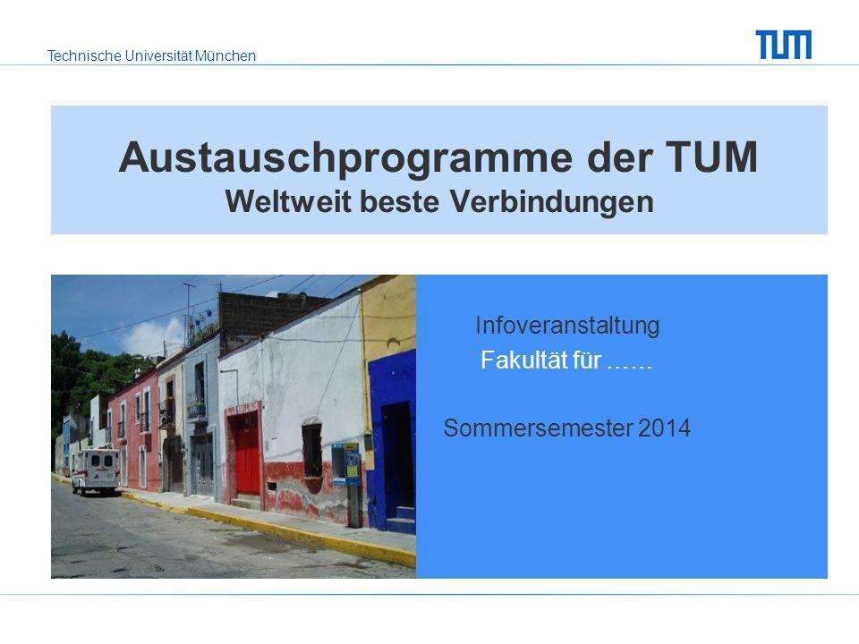 Technische Universität München Austauschprogramme der TUM Weltweit beste Verbindungen Infoveranstaltung Fakultät für …… Sommersemester 2014