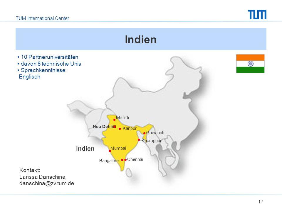 TUM International Center 17 Indien Kontakt: Larissa Danschina, danschina@zv.tum.de 10 Partneruniversitäten davon 8 technische Unis Sprachkenntnisse: Englisch Mandi Mumbai Bangalore Chennai Guwahati Kanpur Kharagpur Neu Dehli
