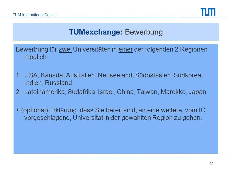 TUM International Center 27 TUMexchange: Bewerbung Bewerbung für zwei Universitäten in einer der folgenden 2 Regionen möglich: 1.USA, Kanada, Australien, Neuseeland, Südostasien, Südkorea, Indien, Russland 2.Lateinamerika, Südafrika, Israel, China, Taiwan, Marokko, Japan + (optional) Erklärung, dass Sie bereit sind, an eine weitere, vom IC vorgeschlagene, Universität in der gewählten Region zu gehen.