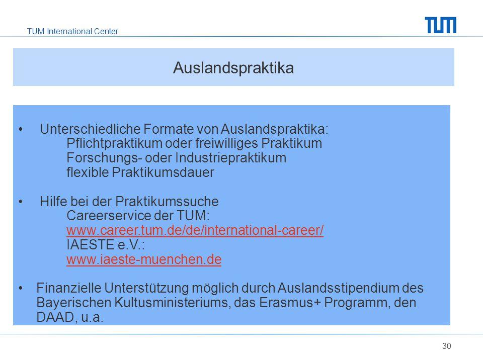 TUM International Center 30 Unterschiedliche Formate von Auslandspraktika: Pflichtpraktikum oder freiwilliges Praktikum Forschungs- oder Industriepraktikum flexible Praktikumsdauer Hilfe bei der Praktikumssuche Careerservice der TUM: www.career.tum.de/de/international-career/ IAESTE e.V.: www.iaeste-muenchen.de Finanzielle Unterstützung möglich durch Auslandsstipendium des Bayerischen Kultusministeriums, das Erasmus+ Programm, den DAAD, u.a.