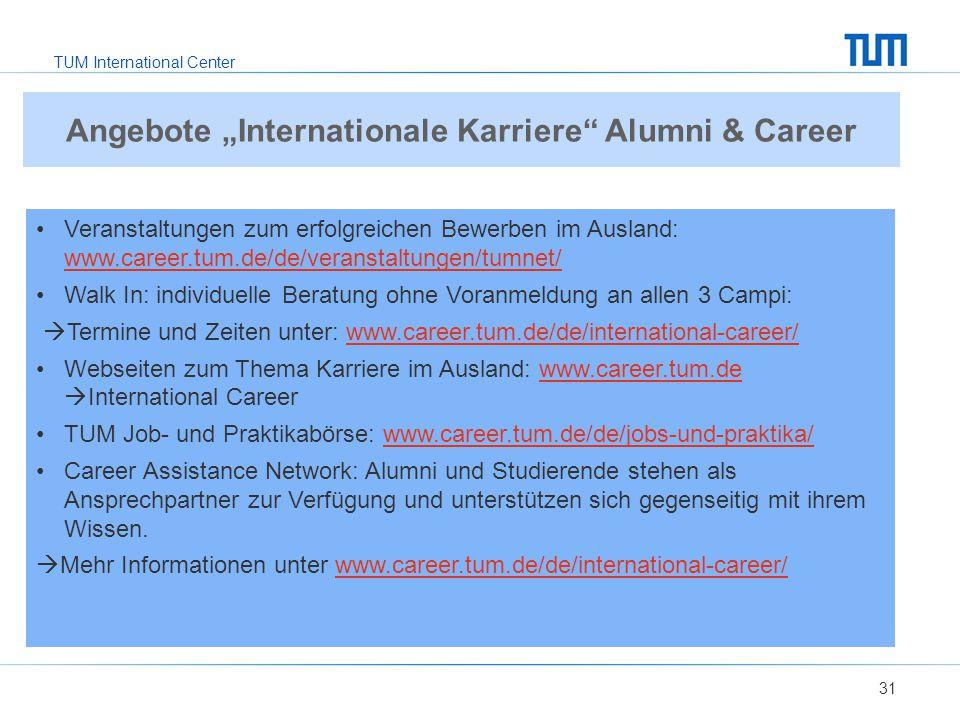 TUM International Center 31 Veranstaltungen zum erfolgreichen Bewerben im Ausland: www.career.tum.de/de/veranstaltungen/tumnet/ www.career.tum.de/de/veranstaltungen/tumnet/ Walk In: individuelle Beratung ohne Voranmeldung an allen 3 Campi:  Termine und Zeiten unter: www.career.tum.de/de/international-career/www.career.tum.de/de/international-career/ Webseiten zum Thema Karriere im Ausland: www.career.tum.de  International Careerwww.career.tum.de TUM Job- und Praktikabörse: www.career.tum.de/de/jobs-und-praktika/www.career.tum.de/de/jobs-und-praktika/ Career Assistance Network: Alumni und Studierende stehen als Ansprechpartner zur Verfügung und unterstützen sich gegenseitig mit ihrem Wissen.