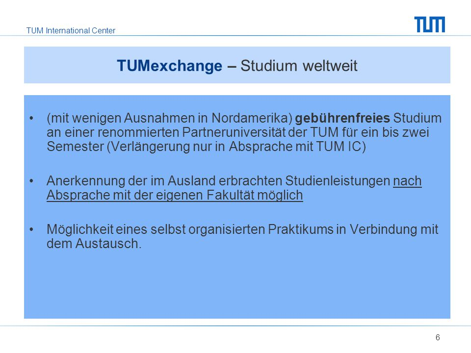 TUM International Center 7 TUMexchange – Leistungen  Nominierung durch das IC für einen Austauschplatz an der Partneruniversität  Unterstützung durch das IC bei der Bewerbung an der Partneruniversität  Betreuung durch die Gasthochschule bezüglich Unterkunft, Einschreibung, Orientierung.