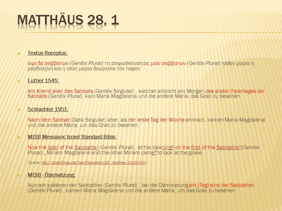  Textus Receptus: οψε δε σαββατων (Genitiv Plural) τη επιφωσκουση εις μιαν σαββατων (Genitiv Plural) ηλθεν μαρια η μαγδαληνη και η αλλη μαρια θεωρησαι τον ταφον  Luther 1545: Am Abend aber des Sabbats (Genitiv Singular), welcher anbricht am Morgen des ersten Feiertages der Sabbate (Genitiv Plural), kam Maria Magdalena und die andere Maria, das Grab zu besehen.