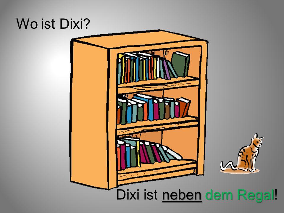 Wo ist Dixi? neben dem Regal Dixi ist neben dem Regal!
