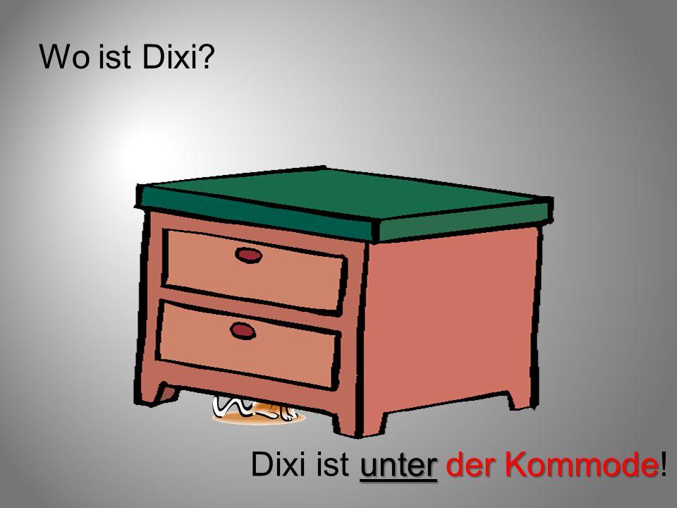 Wo ist Dixi? unter der Kommode Dixi ist unter der Kommode!