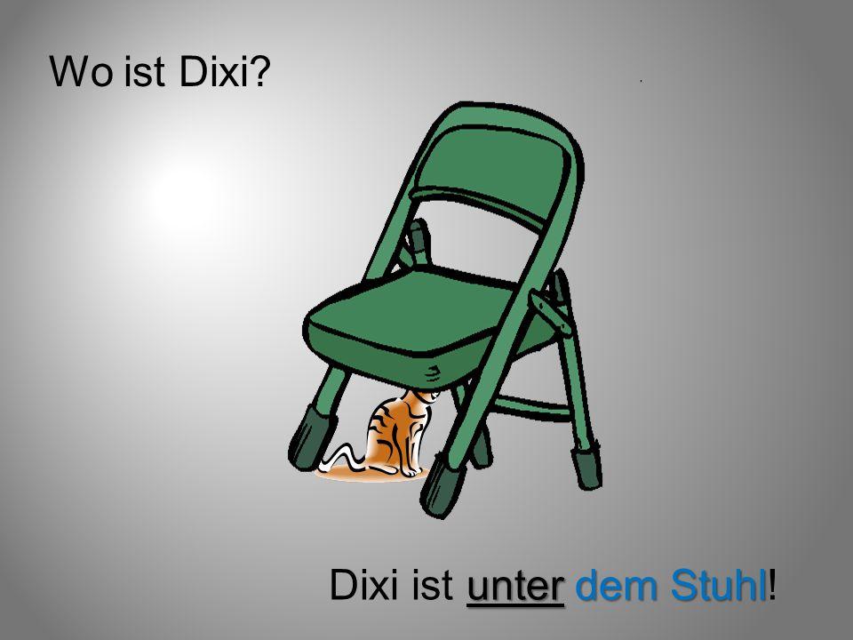 Wo ist Dixi? unter dem Stuhl Dixi ist unter dem Stuhl!