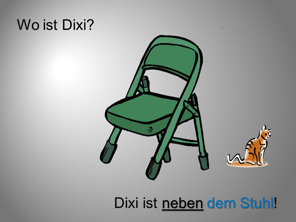 Wo ist Dixi? neben dem Stuhl Dixi ist neben dem Stuhl!