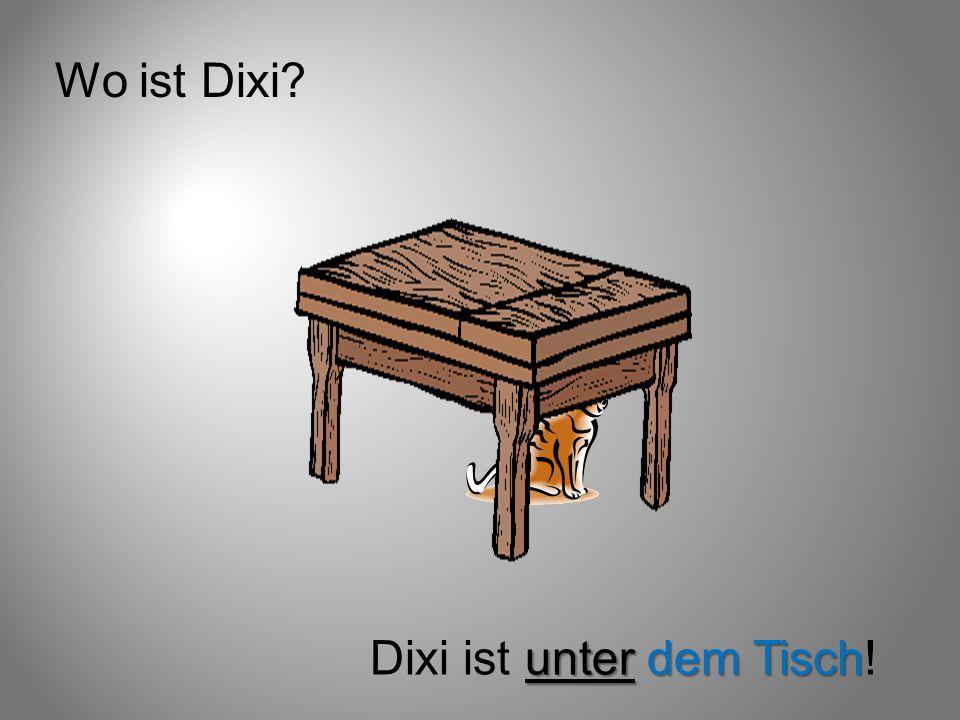 Wo ist Dixi? unter dem Tisch Dixi ist unter dem Tisch!