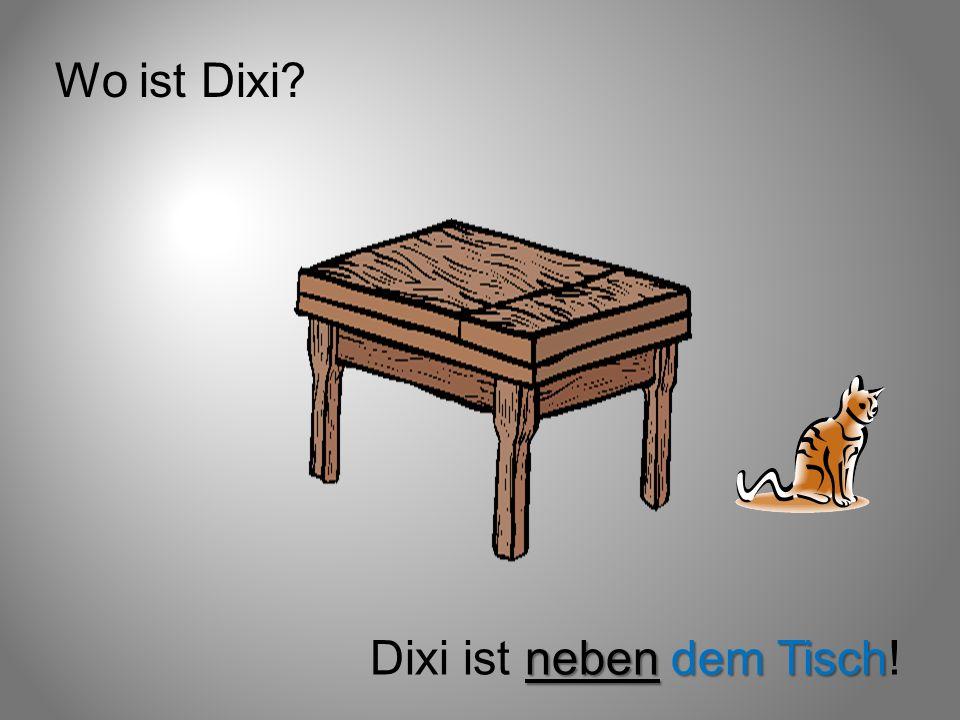 Wo ist Dixi? neben dem Tisch Dixi ist neben dem Tisch!