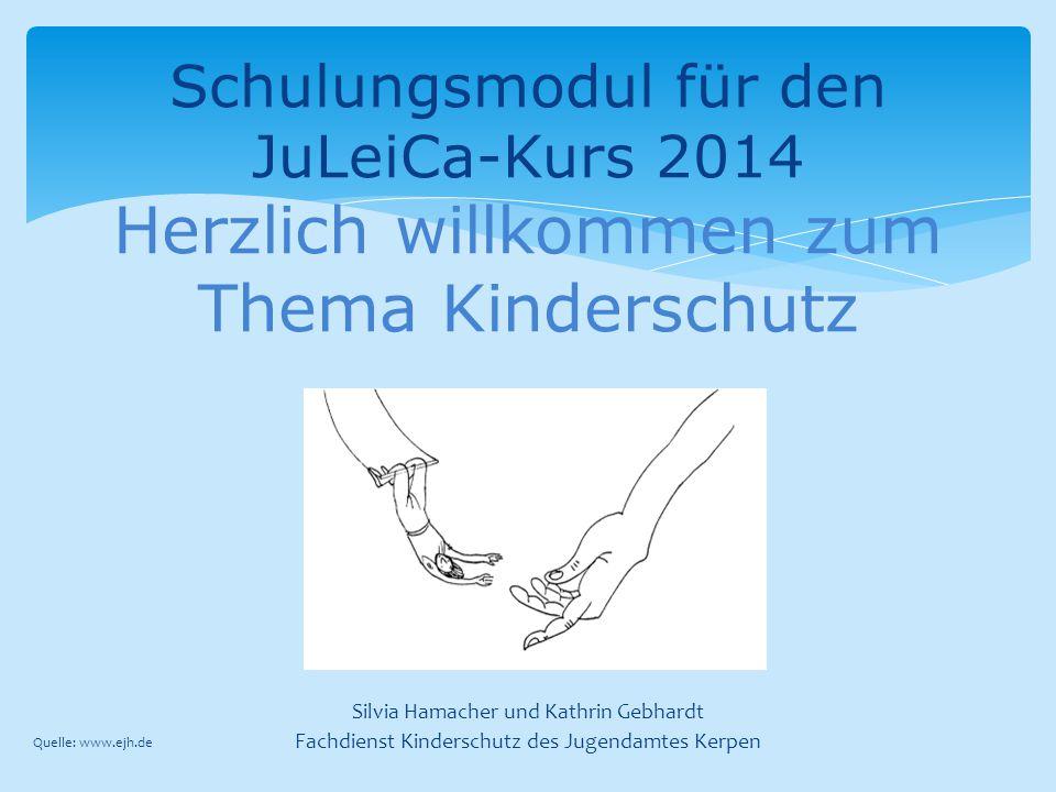 Silvia Hamacher und Kathrin Gebhardt Fachdienst Kinderschutz des Jugendamtes Kerpen Schulungsmodul für den JuLeiCa-Kurs 2014 Herzlich willkommen zum T