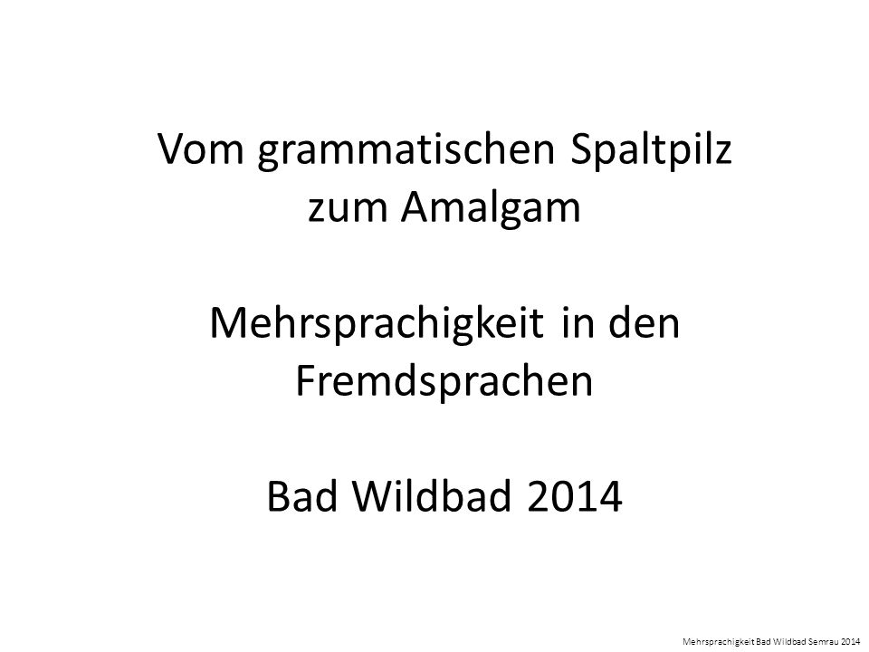 Vom grammatischen Spaltpilz zum Amalgam Mehrsprachigkeit in den Fremdsprachen Bad Wildbad 2014 Mehrsprachigkeit Bad Wildbad Semrau 2014