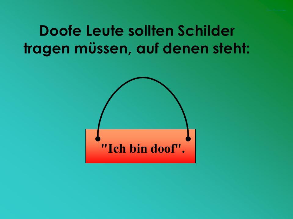 Doofe Leute sollten Schilder tragen müssen, auf denen steht: Ich bin doof . Funny-Powerpoints.de