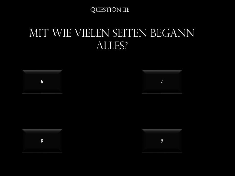 Question III: Mit wie vielen seiten begann alles 8 8 9 9 6 6 7 7