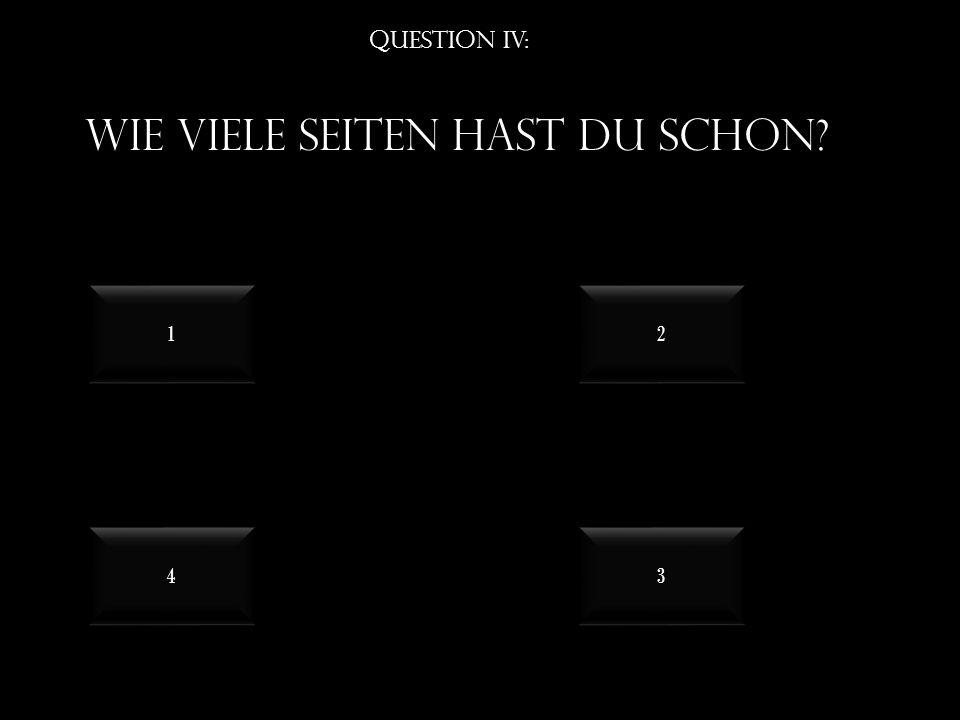 Question IV: Wie viele seiten hast du schon? 4 4 3 3 1 1 2 2