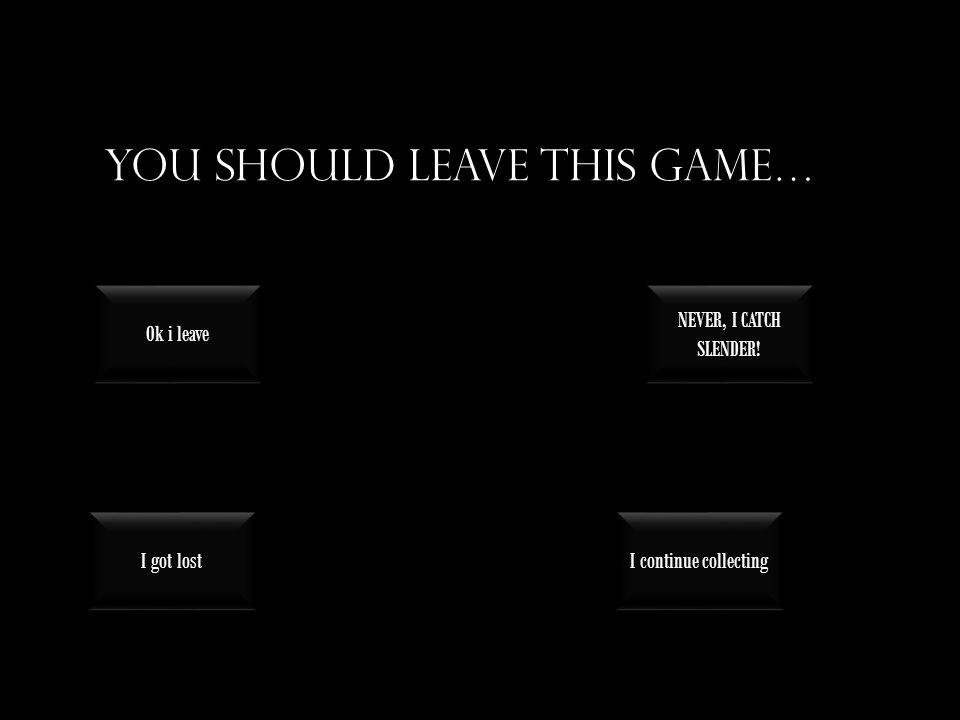 You should leave this game… I continue collecting I got lost NEVER, I CATCH SLENDER.
