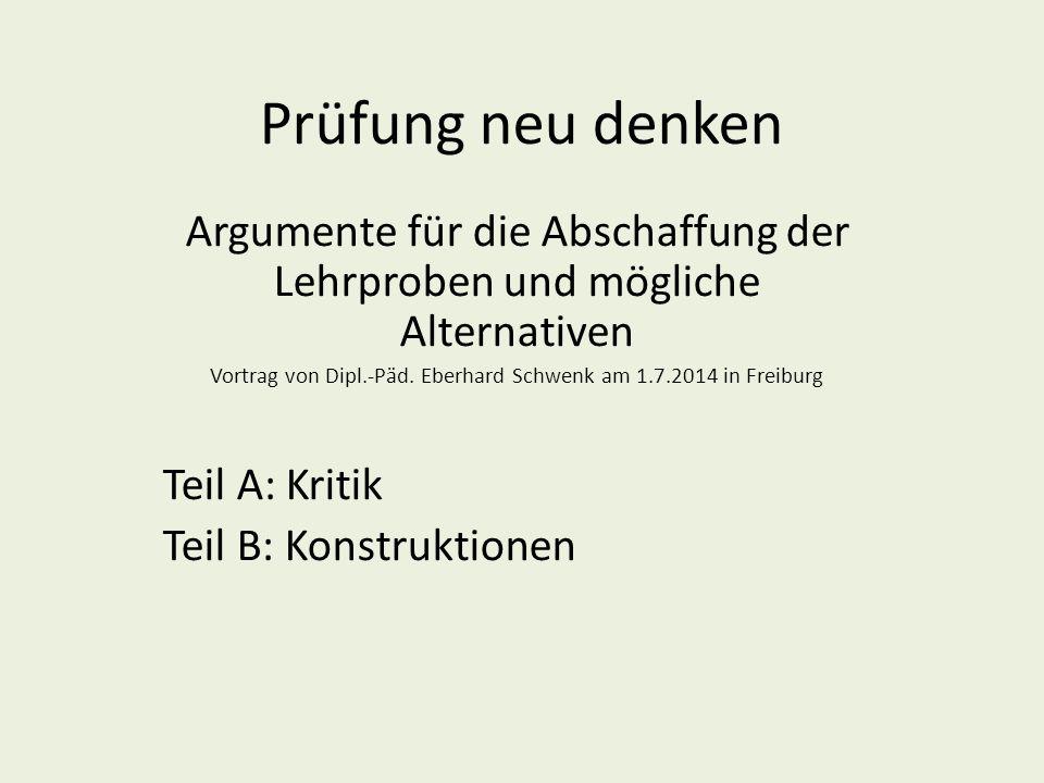 Prüfung neu denken Argumente für die Abschaffung der Lehrproben und mögliche Alternativen Vortrag von Dipl.-Päd. Eberhard Schwenk am 1.7.2014 in Freib
