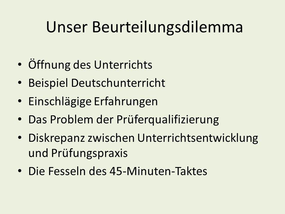 Unser Beurteilungsdilemma Öffnung des Unterrichts Beispiel Deutschunterricht Einschlägige Erfahrungen Das Problem der Prüferqualifizierung Diskrepanz