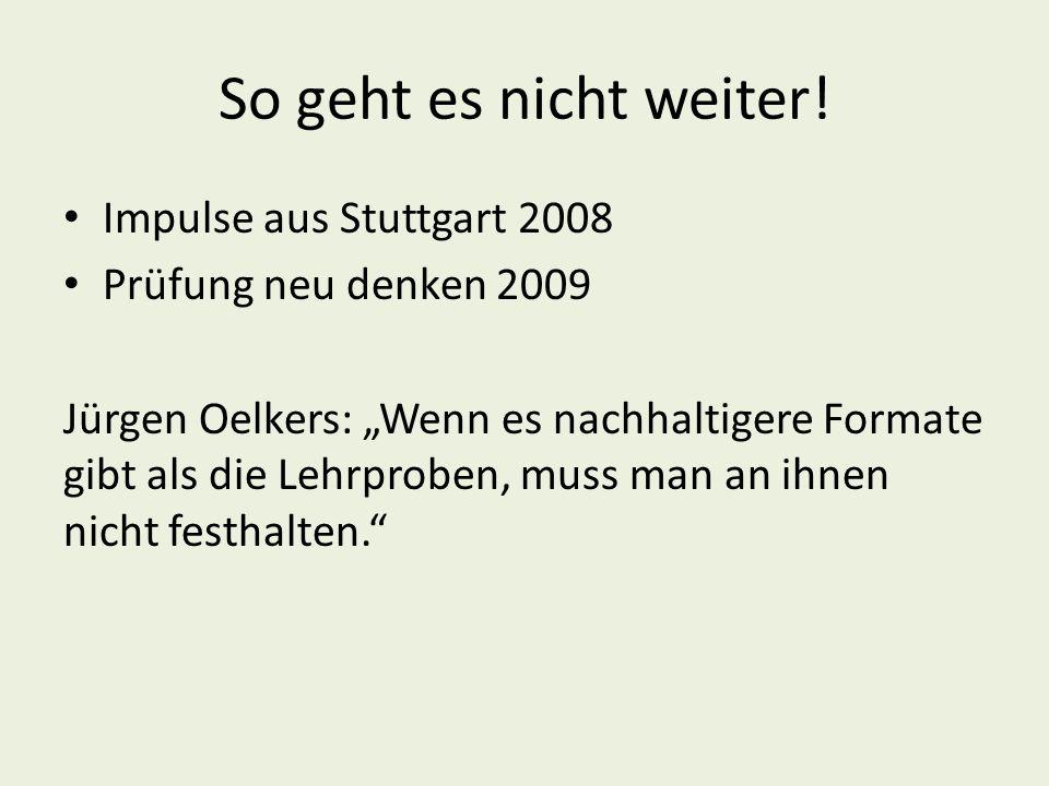 """So geht es nicht weiter! Impulse aus Stuttgart 2008 Prüfung neu denken 2009 Jürgen Oelkers: """"Wenn es nachhaltigere Formate gibt als die Lehrproben, mu"""