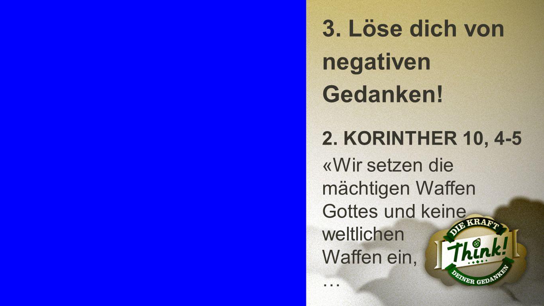 Punkt 3 a 3. Löse dich von negativen Gedanken! 2. KORINTHER 10, 4-5 «Wir setzen die mächtigen Waffen Gottes und keine weltlichen Waffen ein, …