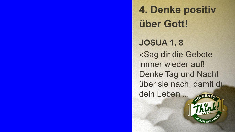 Punkt 4 a 4. Denke positiv über Gott! JOSUA 1, 8 «Sag dir die Gebote immer wieder auf! Denke Tag und Nacht über sie nach, damit du dein Leben...