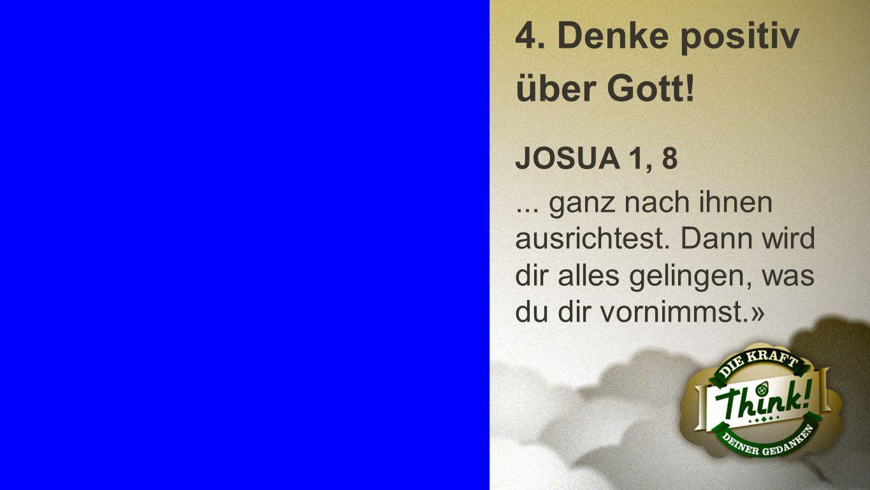 Punkt 4 b 4. Denke positiv über Gott! JOSUA 1, 8... ganz nach ihnen ausrichtest. Dann wird dir alles gelingen, was du dir vornimmst.»