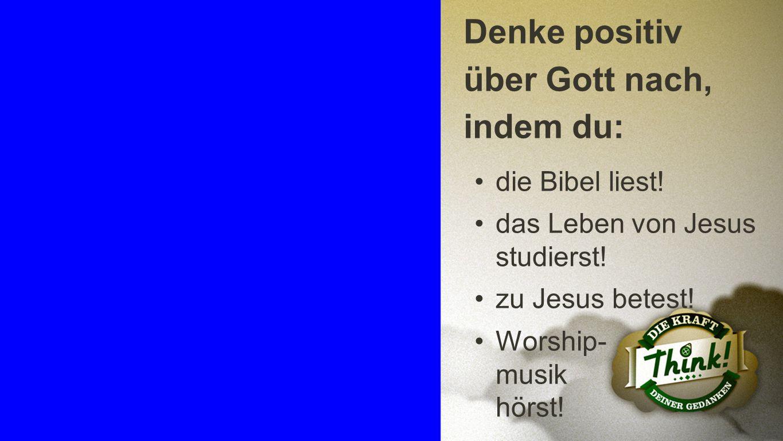 Positives Denken 4 Denke positiv über Gott nach, indem du: die Bibel liest! das Leben von Jesus studierst! zu Jesus betest! Worship- musik hörst!