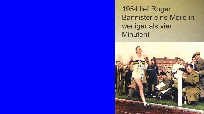 Roger Bannister 1954 lief Roger Bannister eine Meile in weniger als vier Minuten!