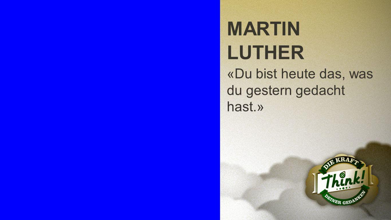 Martin Luther MARTIN LUTHER «Du bist heute das, was du gestern gedacht hast.»
