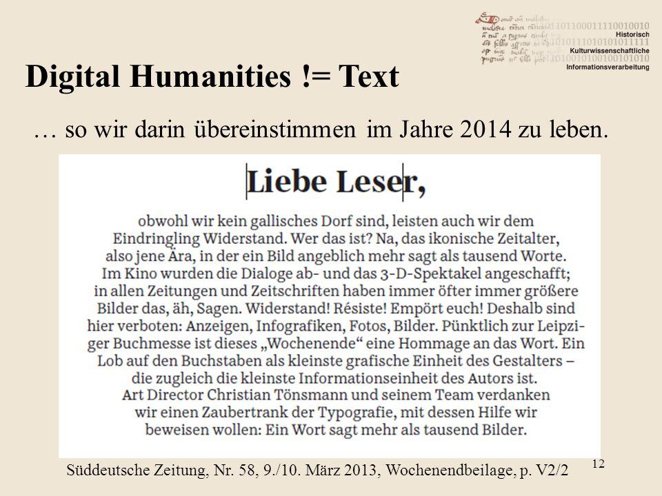 Digital Humanities != Text … so wir darin übereinstimmen im Jahre 2014 zu leben. Süddeutsche Zeitung, Nr. 58, 9./10. März 2013, Wochenendbeilage, p. V