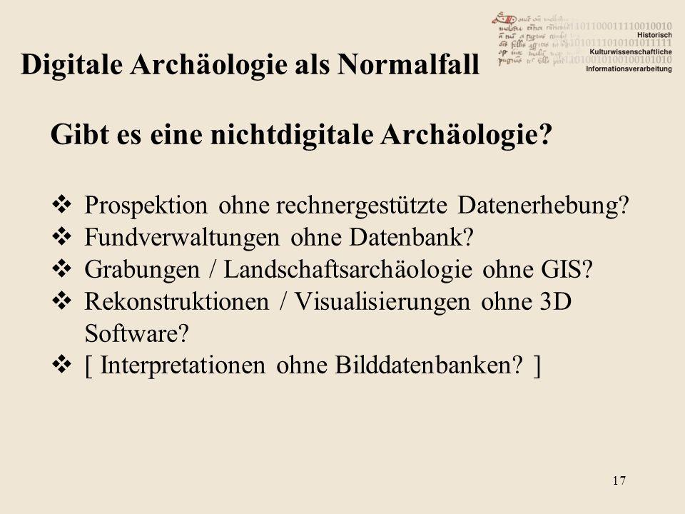 Gibt es eine nichtdigitale Archäologie?  Prospektion ohne rechnergestützte Datenerhebung?  Fundverwaltungen ohne Datenbank?  Grabungen / Landschaft