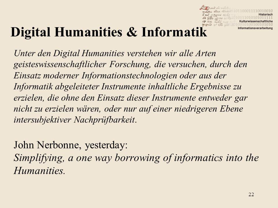Unter den Digital Humanities verstehen wir alle Arten geisteswissenschaftlicher Forschung, die versuchen, durch den Einsatz moderner Informationstechnologien oder aus der Informatik abgeleiteter Instrumente inhaltliche Ergebnisse zu erzielen, die ohne den Einsatz dieser Instrumente entweder gar nicht zu erzielen wären, oder nur auf einer niedrigeren Ebene intersubjektiver Nachprüfbarkeit.