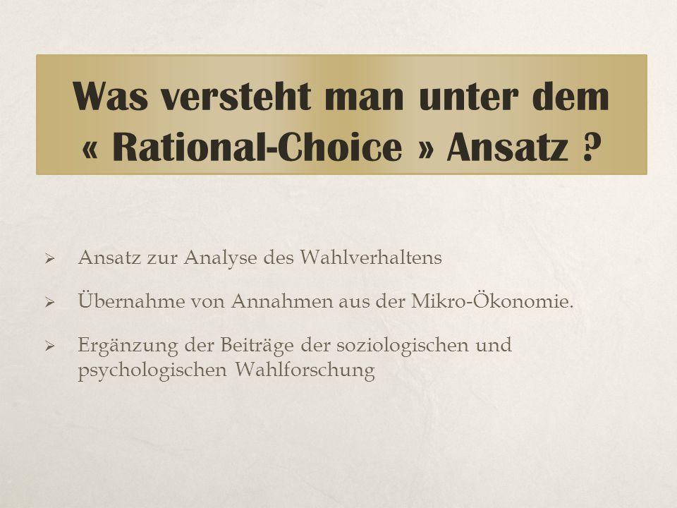 Was versteht man unter dem « Rational-Choice » Ansatz ?  Ansatz zur Analyse des Wahlverhaltens  Übernahme von Annahmen aus der Mikro-Ökonomie.  Erg